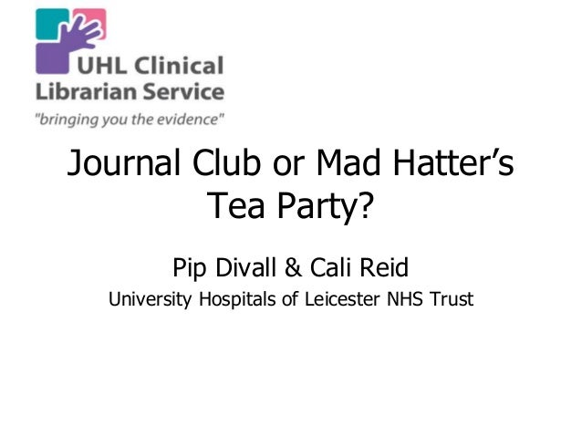 Journal Club or Mad Hatter's Tea Party? Pip Divall & Cali Reid University Hospitals of Leicester NHS Trust