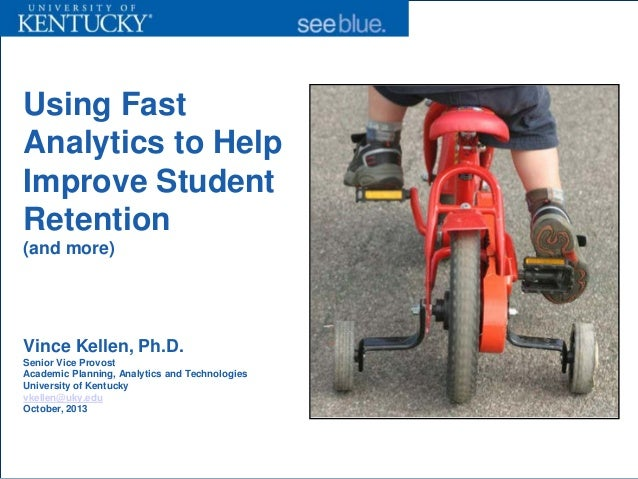 Using Fast Analytics to Help Improve Student Retention (and more)  Vince Kellen, Ph.D. Senior Vice Provost Academic Planni...