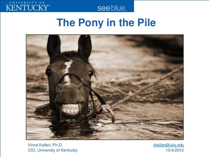 The Pony in the PileVince Kellen, Ph.D.               vkellen@uky.eduCIO, University of Kentucky              10/4/2012