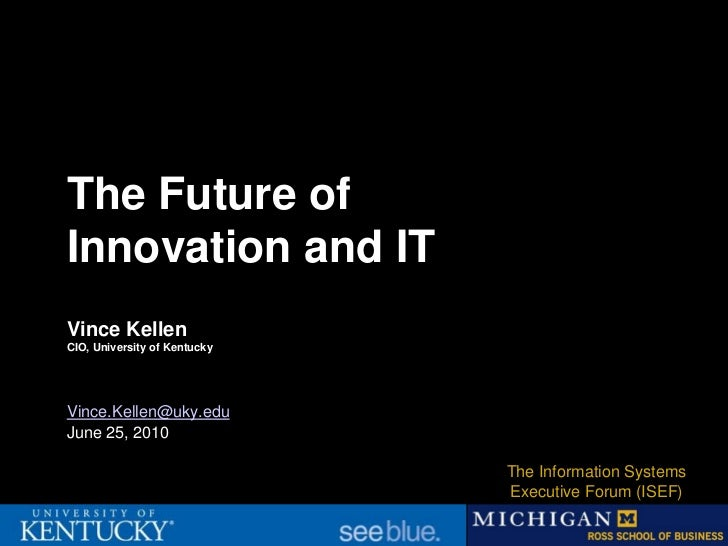 The Future ofInnovation and ITVince KellenCIO, University of KentuckyVince.Kellen@uky.eduJune 25, 2010                    ...