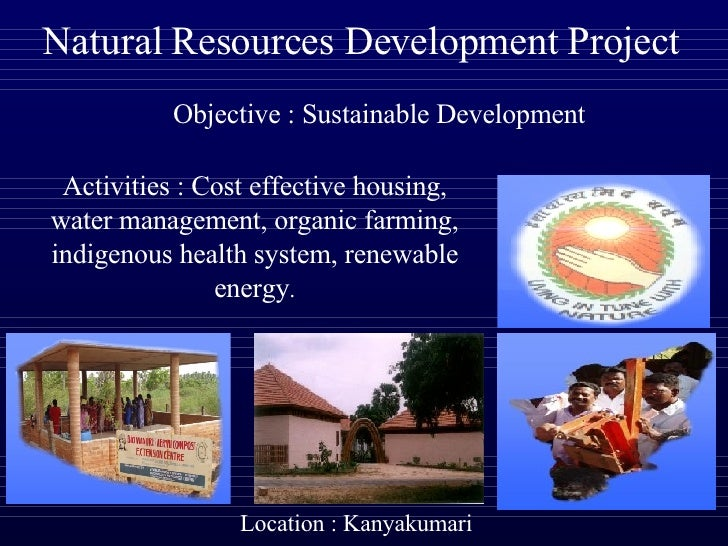 Natural Resources Development Project            Objective : Sustainable Development   Activities : Cost effective housing...