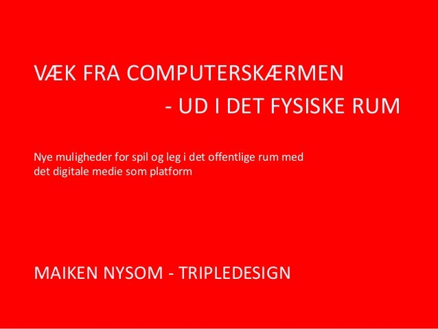 VÆK FRA COMPUTERSKÆRMEN - UD I DET FYSISKE RUM Nye muligheder for spil og leg i det offentlige rum med det digitale medie ...