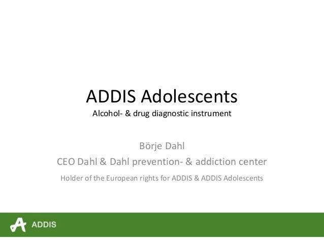 ADDIS Adolescents Alcohol- & drug diagnostic instrument Börje Dahl CEO Dahl & Dahl prevention- & addiction center Holder o...