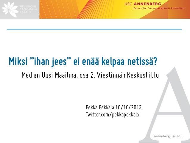 """Miksi """"ihan jees"""" ei enää kelpaa netissä? Median Uusi Maailma, osa 2, Viestinnän Keskusliitto  Pekka Pekkala 16/10/2013 Tw..."""