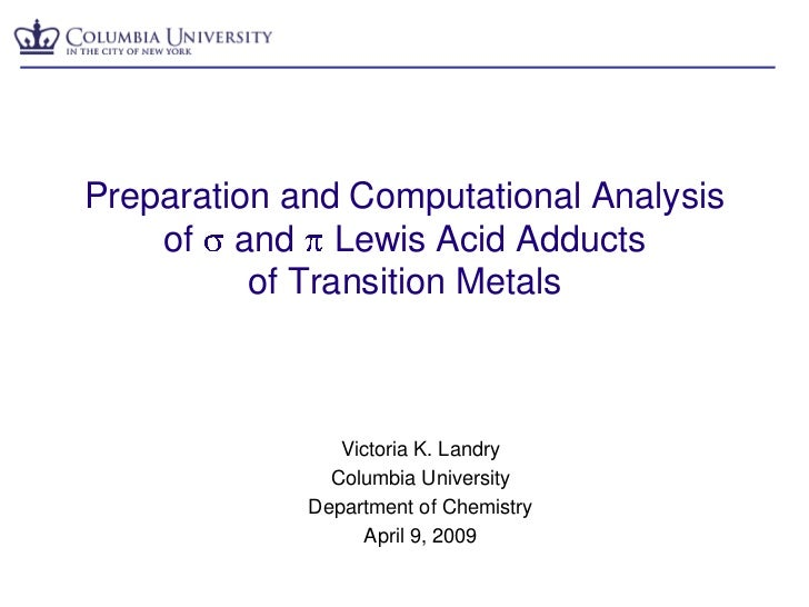 Preparation and Computational Analysis of s and p Lewis Acid Adducts of Transition Metals<br />Victoria K. Landry<br />Col...