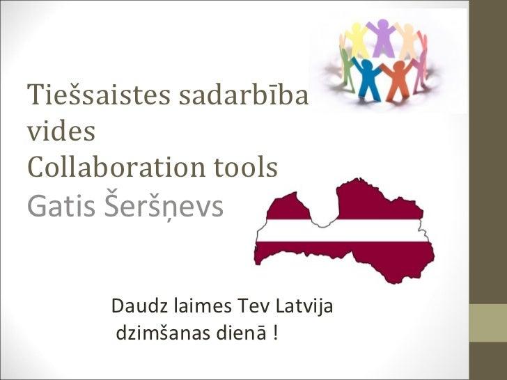 Tiešsaistes sadarbības vides Collaboration tools Gatis Šeršņevs  Daudz laimes Tev Latvija dzimšanas dienā !