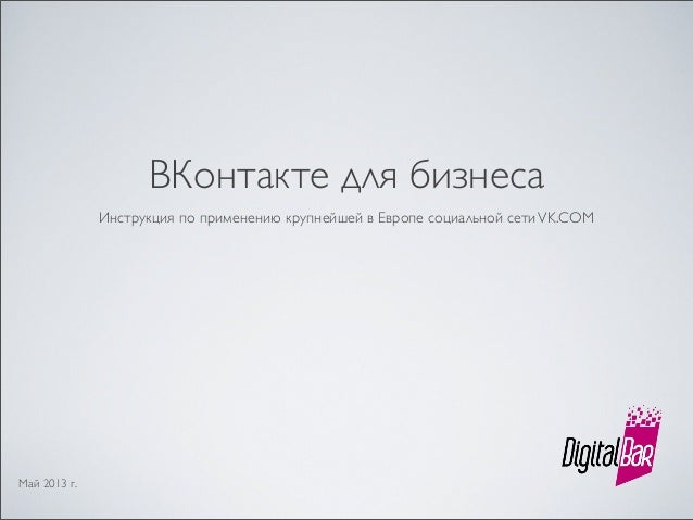 ВКонтакте для бизнесаИнструкция по применению крупнейшей в Европе социальной сетиVK.COMМай 2013 г.