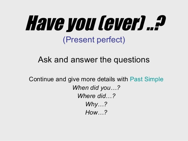 Have you (ever) ..? (Present perfect) Ask and answer the questions Continue and give more details with Past Simple When di...
