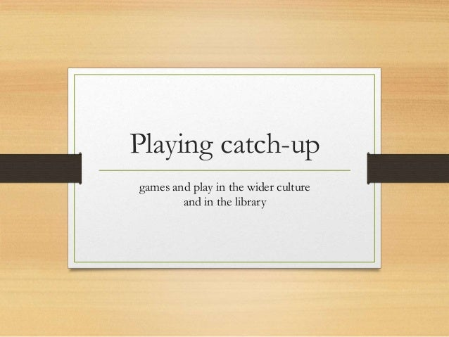 Playing catch-up games and play in the wider culture and in the library