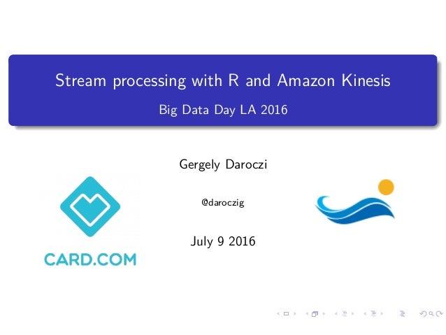 Stream processing with R and Amazon Kinesis Big Data Day LA 2016 Gergely Daroczi @daroczig July 9 2016