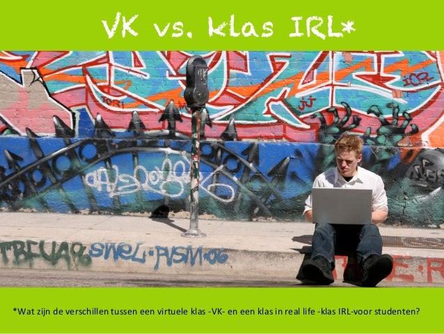1   VK vs. klas IRL* *Wat  zijn  de  verschillen  tussen  een  virtuele  klas  -‐VK-‐  en  een  ...