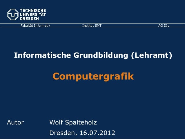 Fakultät Informatik Institut SMT AG DIL Informatische Grundbildung (Lehramt) Computergrafik Autor Wolf Spalteholz Dresden,...