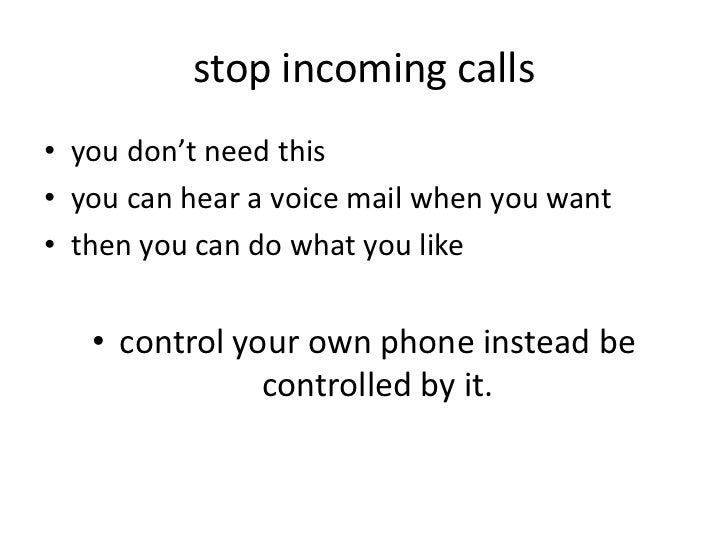stop incoming calls• you don't need this• you can hear a voice mail when you want• then you can do what you like   • contr...