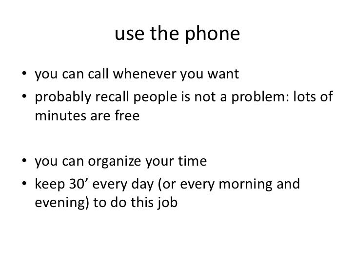 use the phone• you can call whenever you want• probably recall people is not a problem: lots of  minutes are free• you can...