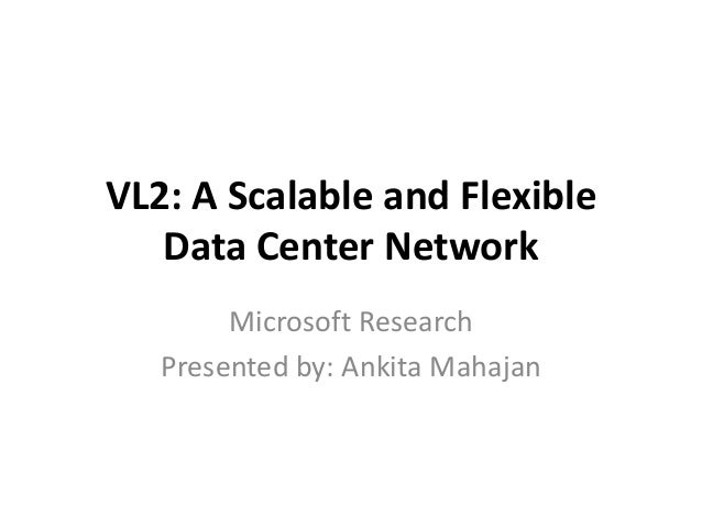 VL2: A Scalable and Flexible Data Center Network Microsoft Research Presented by: Ankita Mahajan
