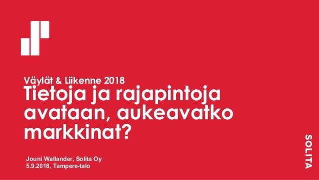 Väylät & Liikenne 2018 Tietoja ja rajapintoja avataan, aukeavatko markkinat? Jouni Wallander, Solita Oy 5.9.2018, Tampere-...