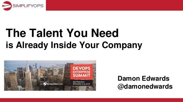 The Talent You Need is Already Inside Your Company Damon Edwards @damonedwards