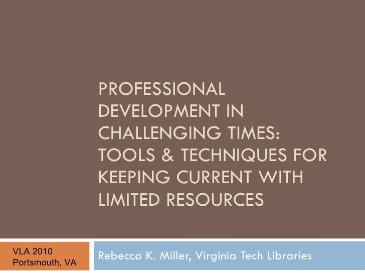PROFESSIONAL DEVELOPMENT IN CHALLENGING TIMES:  TOOLS & TECHNIQUES FOR KEEPING CURRENT WITH LIMITED RESOURCES Rebecca K. M...