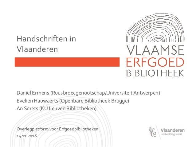 Handschriften in Vlaanderen Daniël Ermens (Ruusbroecgenootschap/UniversiteitAntwerpen) Evelien Hauwaerts (Openbare Bibliot...