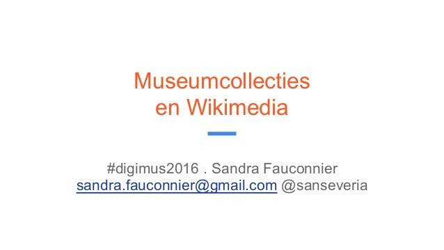 Museumcollecties en Wikimedia #digimus2016 . Sandra Fauconnier sandra.fauconnier@gmail.com @sanseveria