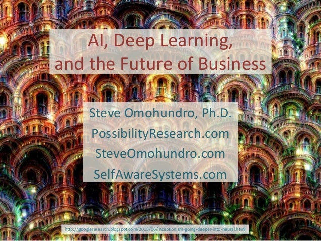 AI, Deep Learning, and the Future of Business Steve Omohundro, Ph.D. PossibilityResearch.com SteveOmohundro.com SelfAwareS...