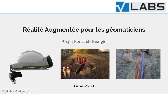 Ⓒ v-Labs - Confidential Réalité Augmentée pour les géomaticiens Projet Romande Energie Curina Michel