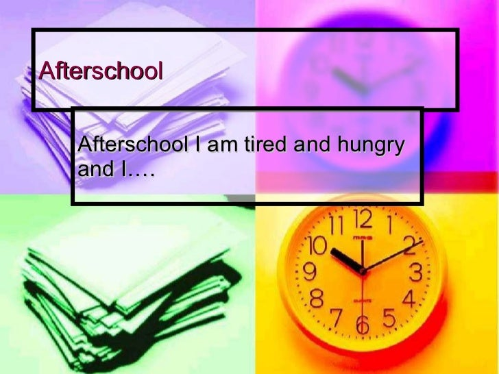Afterschool Afterschool I am tired and hungry and I….