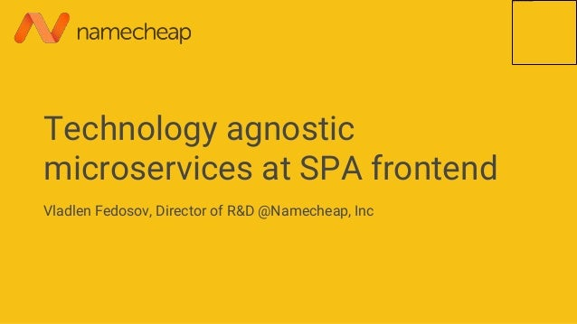 Technology agnostic microservices at SPA frontend Vladlen Fedosov, Director of R&D @Namecheap, Inc