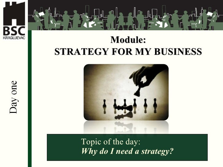 Module: STRATEGY FOR MY BUSINESS Topic of the day: Why do I need a strategy?