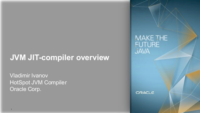 1 JVM JIT-compiler overview Vladimir Ivanov HotSpot JVM Compiler Oracle Corp.