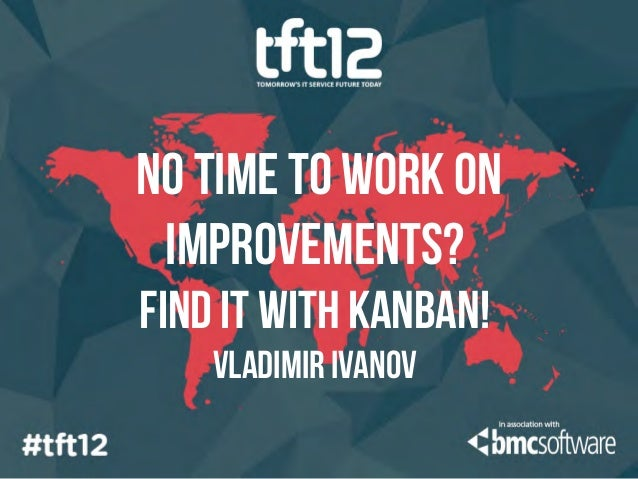 No time to work on improvements?Find it with Kanban!    Vladimir ivanov