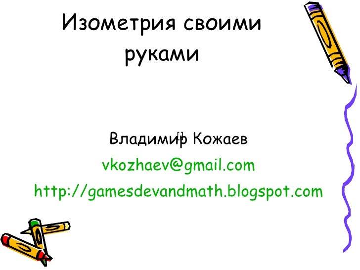 Изометрия своими руками <ul><li>Владимир Кожаев </li></ul><ul><li>[email_address] </li></ul><ul><li>http:// gamesdevandmat...