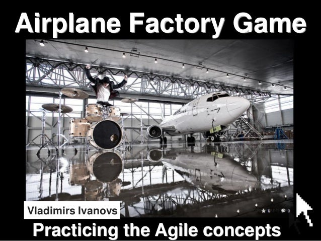 Airplane Factory Game  Vladimirs Ivanovs  Source: http://flic.kr/p/bPCyJF  Practicing the Agile concepts