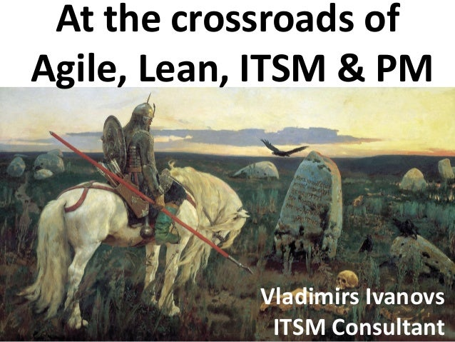 At the crossroads of Agile, Lean, ITSM & PM Vladimirs Ivanovs ITSM Consultant