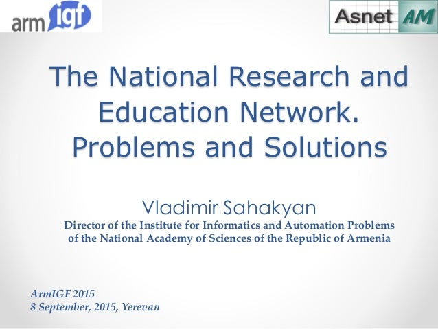 The National Research and Education Network. Problems and Solutions ArmIGF 2015 8 September, 2015, Yerevan Vladimir Sahaky...
