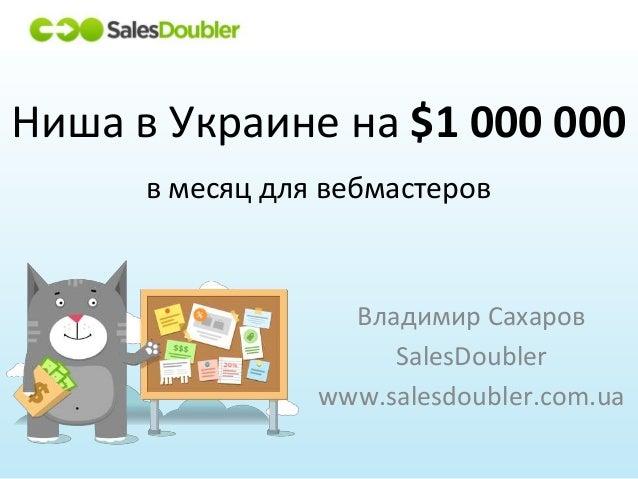 Владимир Сахаров SalesDoubler www.salesdoubler.com.ua Ниша в Украине на $1 000 000 в месяц для вебмастеров