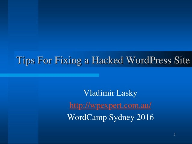 1 Tips For Fixing a Hacked WordPress Site Vladimir Lasky http://wpexpert.com.au/ WordCamp Sydney 2016