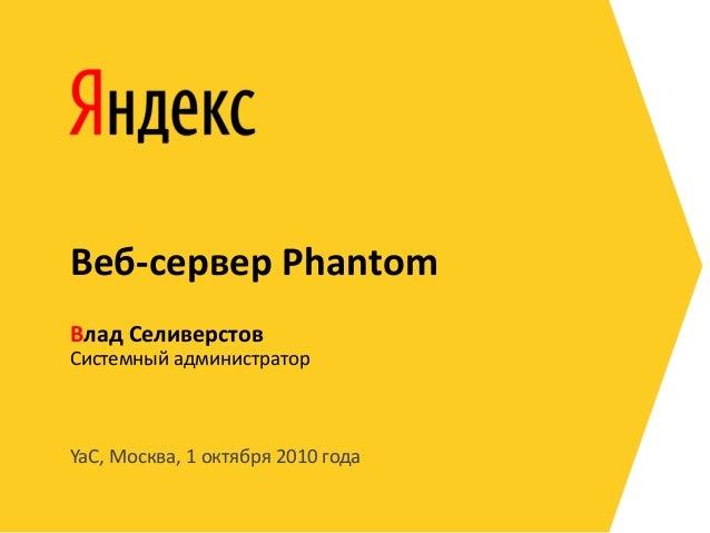 YaC, Москва, 1 октября 2010 года Системный администратор Влад Селиверстов Веб-сервер Phantom