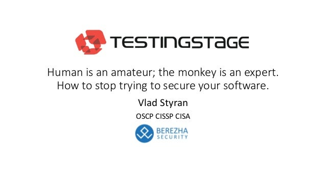 Human is an amateur; the monkey is an expert. How to stop trying to secure your software. Vlad Styran OSCP CISSP CISA