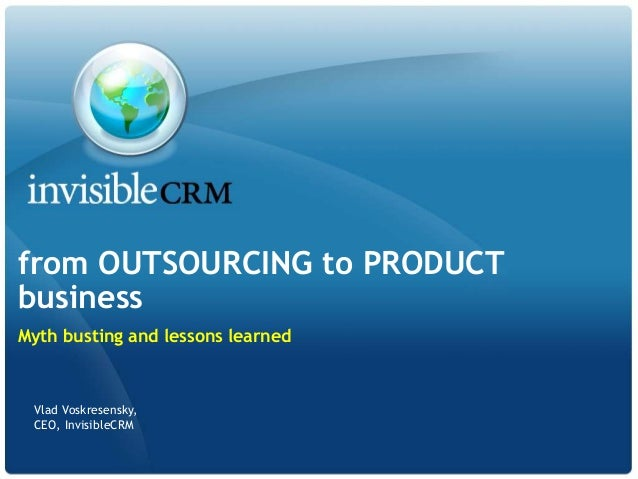 from OUTSOURCING to PRODUCTbusinessMyth busting and lessons learned Vlad Voskresensky, CEO, InvisibleCRM