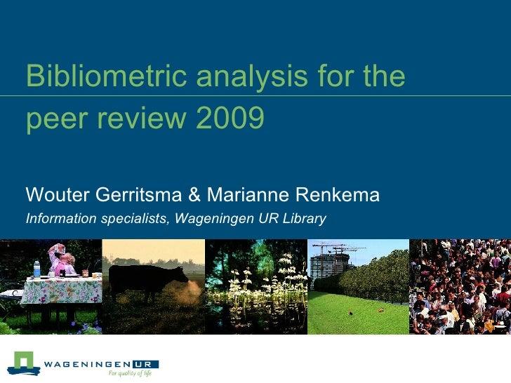 Bibliometric analysis for the  peer review 2009 Wouter Gerritsma & Marianne Renkema Information specialists, Wageningen UR...