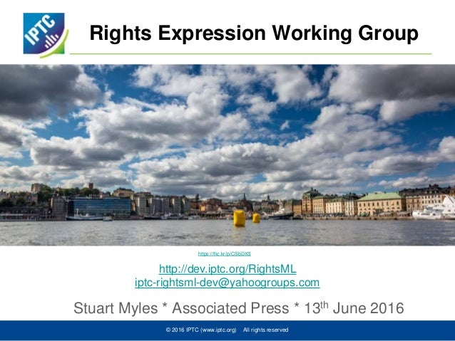 Rights Expression Working Group Stuart Myles * Associated Press * 13th June 2016 © 2016 IPTC (www.iptc.org) All rights res...