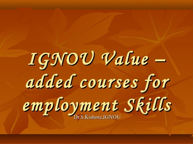 IGNOU Value – added courses for employment Skills Dr.S.Kishore,IGNOU