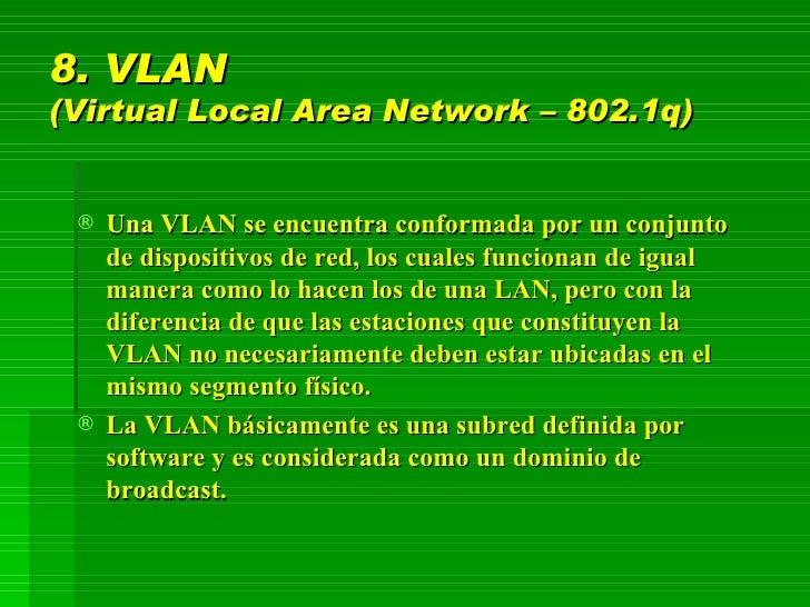 8. VLAN  (Virtual Local Area Network – 802.1q) <ul><li>Una VLAN se encuentra conformada por un conjunto de dispositivos de...