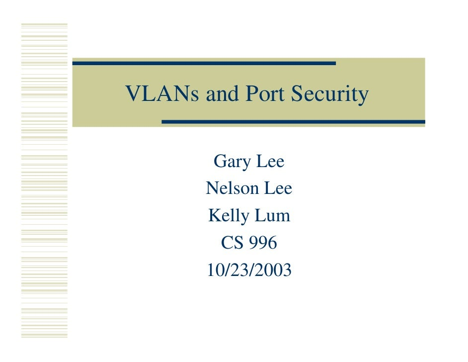 VLANs and Port Security        Gary Lee       Nelson Lee       Kelly Lum         CS 996       10/23/2003