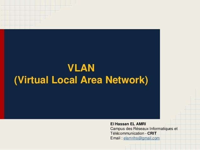 VLAN (Virtual Local Area Network) El Hassan EL AMRI Campus des Réseaux Informatiques et Télécommunication - CRIT Email : e...