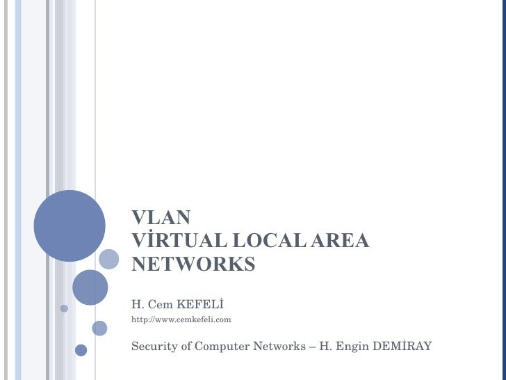 VLAN VİRTUAL LOCAL AREA NETWORKS H. Cem KEFELİ http://www.cemkefeli.com Security of Computer Networks – H. Engin DEMİRAY