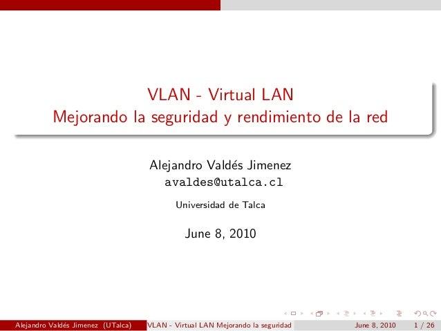 VLAN - Virtual LAN Mejorando la seguridad y rendimiento de la red Alejandro Vald´es Jimenez avaldes@utalca.cl Universidad ...