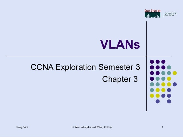 8 Aug 2014 S Ward Abingdon and Witney College 1 VLANs CCNA Exploration Semester 3 Chapter 3
