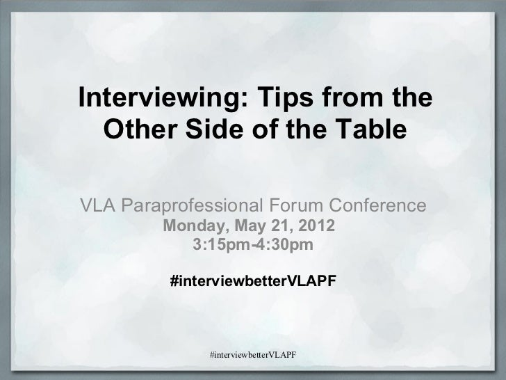 Interviewing: Tips from the  Other Side of the TableVLA Paraprofessional Forum Conference        Monday, May 21, 2012     ...